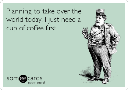 Planning to take over the world today. I just need a cup of coffee first.