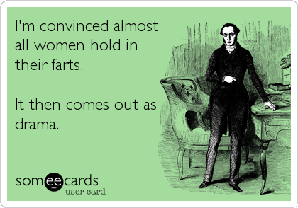 I'm convinced almost all women hold in their farts.   It then comes out as drama.