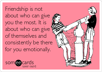 Friendship is not about who can give you the most. It is about who can give of themselves and consistently be there for you emotionally.