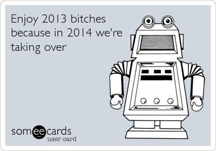 Enjoy 2013 bitches because in 2014 we're taking over