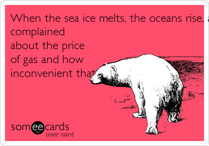 When the sea ice melts, the oceans rise, and the temperature soars, remember how you once