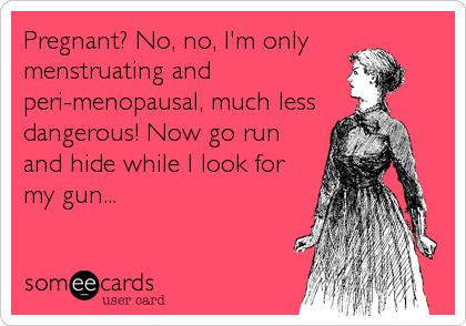 Pregnant? No, no, I'm only menstruating and peri-menopausal, much less  dangerous! Now go run and hide while I look for my gun...
