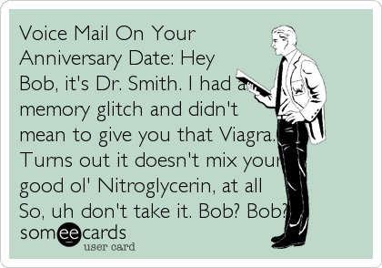 Voice Mail On Your Anniversary Date: Hey Bob, it's Dr. Smith. I had a memory glitch and didn't mean to give you that Viagra. Turns out it does