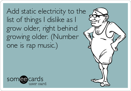 Add static electricity to the list of things I dislike as I grow older, right behind growing older. (Number one is rap music.)