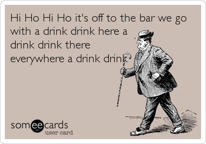 Hi Ho Hi Ho it's off to the bar we go with a drink drink here a drink drink there everywhere a drink drink