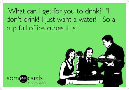 """""""What can I get for you to drink?"""" """"I don't drink! I just want a water!"""" """"So a cup full of ice cubes it is."""""""