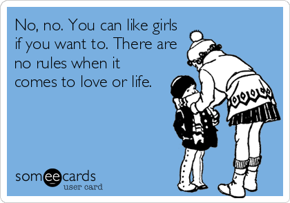 No, no. You can like girls if you want to. There are no rules when it comes to love or life.