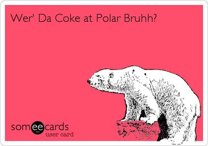 Wer' Da Coke at Polar Bruhh?