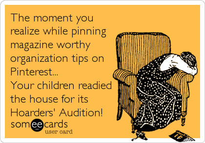 The moment you realize while pinning magazine worthy organization tips on Pinterest...   Your children readied the house for its  Hoar
