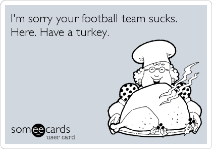 I'm sorry your football team sucks. Here. Have a turkey.