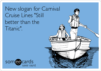 "New slogan for Carnival Cruise Lines ""Still better than the Titanic""."