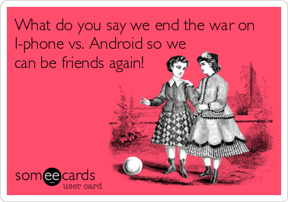 What do you say we end the war on I-phone vs. Android so we can be friends again!