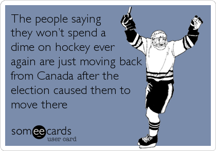 The people saying they won't spend a dime on hockey ever again are just moving back from Canada after the election caused them to move there