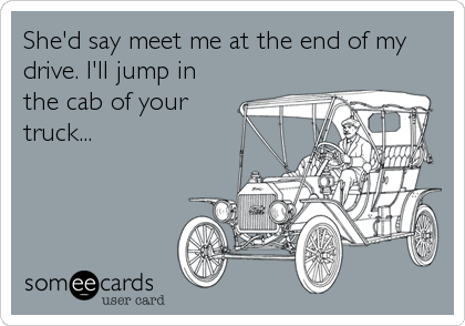 She'd say meet me at the end of my drive. I'll jump in the cab of your  truck...