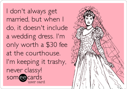I don't always get married, but when I do, it doesn't include a wedding dress. I'm only worth a $30 fee at the courthouse. I'm keepin