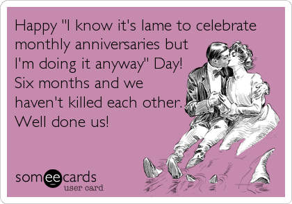 "Happy ""I know it's lame to celebrate monthly anniversaries but I'm doing it anyway"" Day! Six months and we haven't killed each other. Well done us"