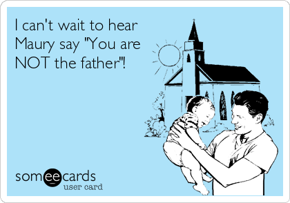"""I can't wait to hear Maury say """"You are NOT the father""""!"""