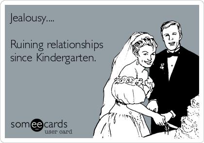 Jealousy....  Ruining relationships since Kindergarten.