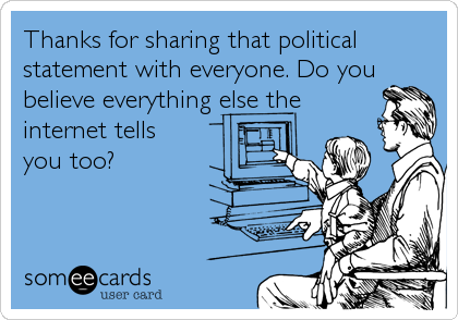 Thanks for sharing that political statement with everyone. Do you believe everything else the internet tells  you too?
