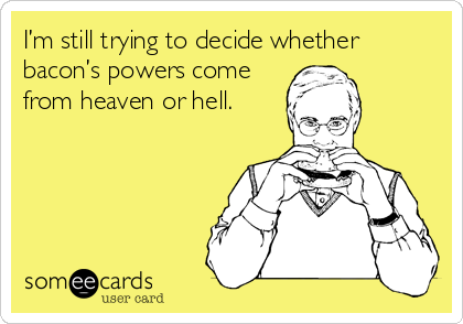 I'm still trying to decide whether bacon's powers come from heaven or hell.