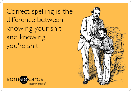 Correct spelling is the difference between knowing your shit and knowing you're shit.