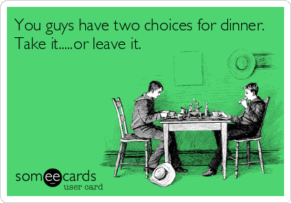 You guys have two choices for dinner. Take it.....or leave it.