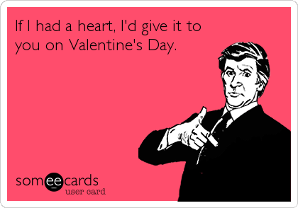 If I had a heart, I'd give it to you on Valentine's Day.