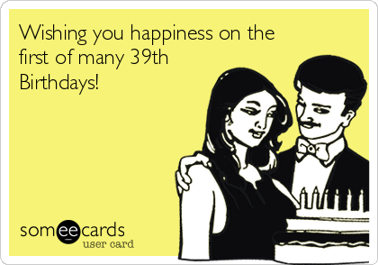 Wishing you happiness on the first of many 39th Birthdays!