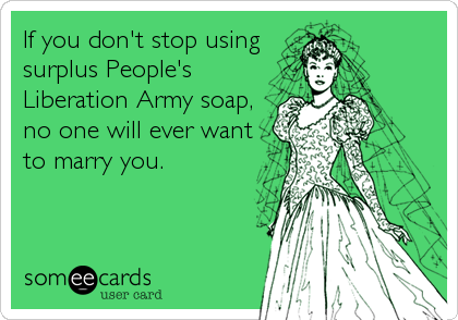 If you don't stop using surplus People's Liberation Army soap, no one will ever want to marry you.