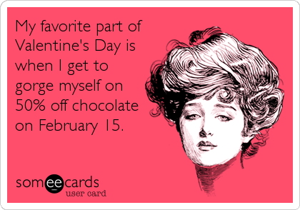My favorite part of Valentine's Day is when I get to gorge myself on 50% off chocolate on February 15.