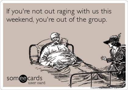 If you're not out raging with us this weekend, you're out of the group.