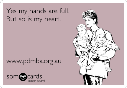 Yes my hands are full. But so is my heart.     www.pdmba.org.au