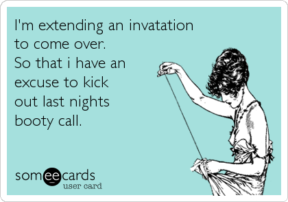 I'm extending an invatationto come over.So that i have anexcuse to kickout last nightsbooty call.
