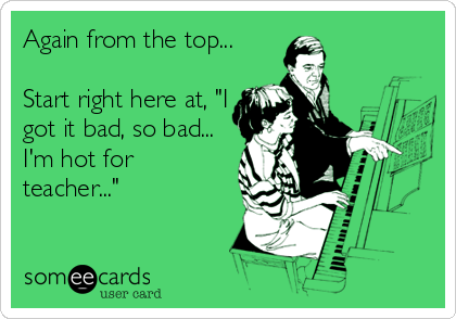 "Again from the top...  Start right here at, ""I got it bad, so bad... I'm hot for teacher..."""