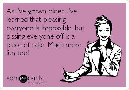 As I've grown older, I've learned that pleasing everyone is impossible, but pissing everyone off is a piece of cake. Much more fun too!