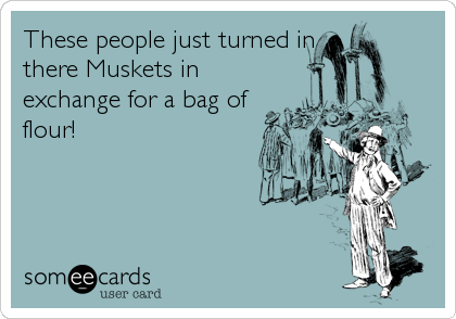 These people just turned in there Muskets in exchange for a bag of flour!