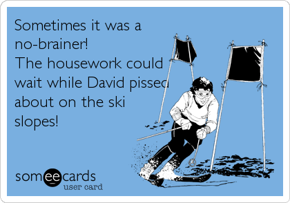 Sometimes it was a  no-brainer! The housework could wait while David pissed about on the ski slopes!
