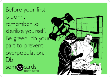 Before your first is born , remember to sterilize yourself. Be green, do your part to prevent overpopulation. Db