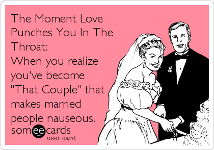 "The Moment Love Punches You In The Throat: When you realize you've become ""That Couple"" that makes married people nauseous."