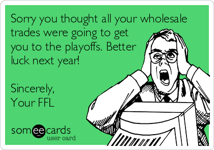 Sorry you thought all your wholesale trades were going to get you to the playoffs. Better luck next year!   Sincerely,  Your FFL