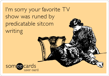 I'm sorry your favorite TV  show was runed by predicatable sitcom writing