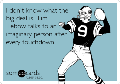 I don't know what the big deal is. Tim Tebow talks to an imaginary person after every touchdown.