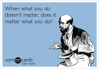 When what you do doesn't matter, does it matter what you do?