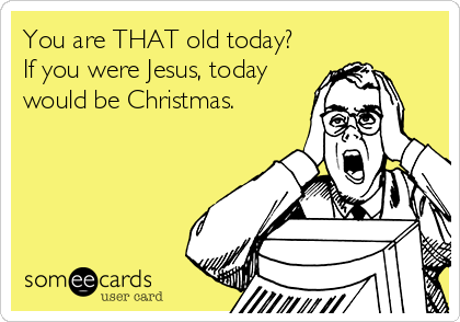 You are THAT old today? If you were Jesus, today would be Christmas.