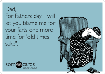 """Dad,  For Fathers day, I will let you blame me for your farts one more time for """"old times sake""""."""