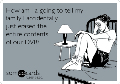 How am I a going to tell my family I accidentally just erased the entire contents of our DVR?