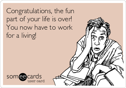 Congratulations, the fun part of your life is over! You now have to work for a living!