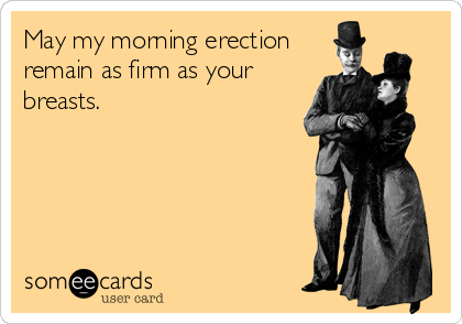 May my morning erection remain as firm as your breasts.