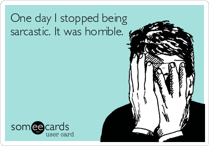 One day I stopped being sarcastic. It was horrible.