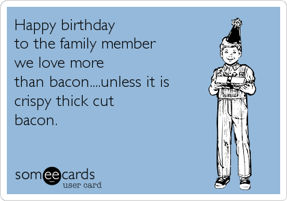 Happy birthday  to the family member  we love more than bacon....unless it is crispy thick cut bacon.